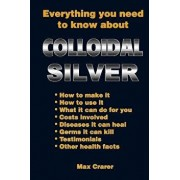 Everything You Need to Know about Colloidal Silver, Paperback/Max Crarer