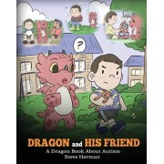 Dragon and His Friend: A Dragon Book About Autism. A Cute Children Story to Explain the Basics of Autism at a Child's Level., Paperback/Steve Herman