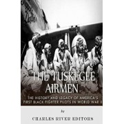 The Tuskegee Airmen: The History and Legacy of America's First Black Fighter Pilots in World War II, Paperback/Charles River Editors