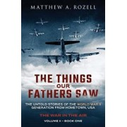 The Things Our Fathers Saw - The War in the Air Book One: The Untold Stories of the World War II Generation from Hometown, USA, Paperback/Matthew a. Rozell