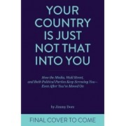 Your Country Is Just Not That Into You: How the Media, Wall Street, and Both Political Parties Keep on Screwing You - Even After You've Moved on, Paperback/Jimmy Dore