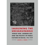 Imagining the Unimaginable: World War, Modern Art, and the Politics of Public Culture in Russia, 1914-1917, Hardcover