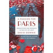 A Passion for Paris: Romanticism and Romance in the City of Light, Paperback/David Downie
