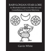 Babylonian Star-Lore. an Illustrated Guide to the Star-Lore and Constellations of Ancient Babylonia, Paperback/Gavin White