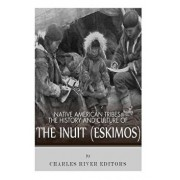Native American Tribes: The History and Culture of the Inuit (Eskimos), Paperback/Charles River Editors