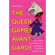 The Queer Games Avant-Garde: How Lgbtq Game Makers Are Reimagining the Medium of Video Games, Paperback/Bonnie Ruberg