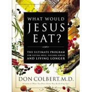 What Would Jesus Eat': The Ultimate Program for Eating Well, Feeling Great, and Living Longer, Paperback/Don Colbert