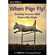 When Pigs Fly: Training Success with Impossible Dogs, Paperback