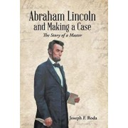 Abraham Lincoln and Making a Case: The Story of a Master/Joseph F. Roda