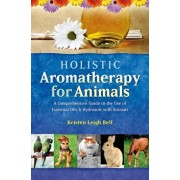 Holistic Aromatherapy for Animals: A Comprehensive Guide to the Use of Essential Oils & Hydrosols with Animals, Paperback/Kristen Leigh Bell