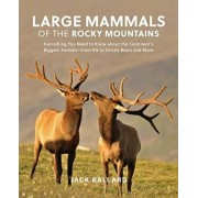 Large Mammals of the Rocky Mountains: Everything You Need to Know about the Continent's Biggest Animals--From Elk to Grizzly Bears and More, Paperback/Jack Ballard