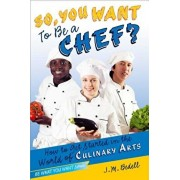 So, You Want to Be a Chef?: How to Get Started in the World of Culinary Arts, Paperback/J. M. Bedell