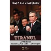 Viata lui Ceausescu. Tiranul, Vol. 3/Lavinia Betea, Florin Razvan Mihai, Ilarion Tiu