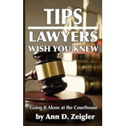 Tips Lawyers Wish You Knew: Going It Alone at the Courthouse, Paperback/Ann D. Zeigler