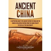 Ancient China: A Captivating Guide to the Ancient History of China and the Chinese Civilization Starting from the Shang Dynasty to th, Paperback/Captivating History