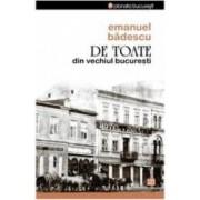 De Toate Din Vechiul Bucuresti - Emanuel Badescu