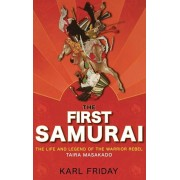 The First Samurai: The Life and Legend of the Warrior Rebel, Taira Masakado, Hardcover/Karl F. Friday