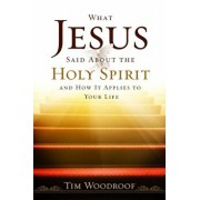 What Jesus Said about the Holy Spirit: And How It Applies to Your Life, Paperback/Tim Woodroof