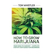 Marijuana: How to Grow Marijuana: From Seed to Harvest - Complete Step by Step Guide for Beginners, Hardcover/Tom Whistler