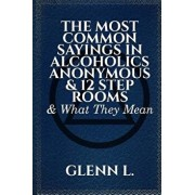 The Most Common Sayings in Alcoholics Anonymous & 12 Step Rooms & What They Mean/Glenn L