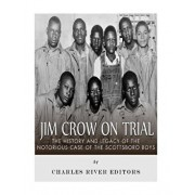 Jim Crow on Trial: The History and Legacy of the Notorious Case of the Scottsboro Boys, Paperback/Charles River Editors