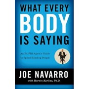 What Every Body Is Saying: An Ex-FBI Agent's Guide to Speed-Reading People, Paperback/Joe Navarro