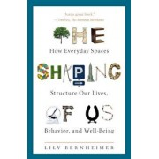 The Shaping of Us: How Everyday Spaces Structure Our Lives, Behavior, and Well-Being, Hardcover/Lily Bernheimer
