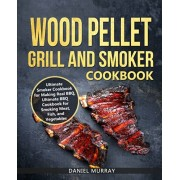 Wood Pellet Grill and Smoker Cookbook: Use this Cookbook for Making Real BBQ, Delicious Recipes for Smoking Meat, Fish, and Vegetables, Paperback/Daniel Murray