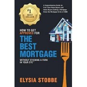 How to Get Approved for the Best Mortgage Without Sticking a Fork in Your Eye: A Comprehensive Guide for First Time Home Buyers and Home Buyers Gettin, Paperback/MS Elysia Stobbe