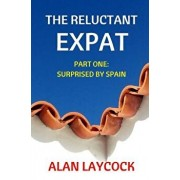 The Reluctant Expat: Part One - Surprised by Spain, Paperback/Alan Laycock