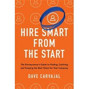 Hire Smart from the Start: The Entrepreneur's Guide to Finding, Catching, and Keeping the Best Talent for Your Company, Hardcover