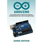 Arduino: The complete guide to Arduino for beginners, including projects, tips, tricks, and programming!, Paperback/James Arthur