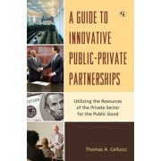 A Guide to Innovative Public-Private Partnerships: Utilizing the Resources of the Private Sector for the Public Good, Hardcover/Thomas a. Cellucci