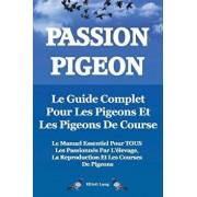 Passion Pigeon. Le Guide Complet Pour Les Pigeons Et Les Pigeons de Course. Le Manuel Essentiel Pour Tous Les Passionnes Par l'Elevage, La Reproductio, Paperback/Elliott Lang