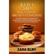 Keto Chips, Keto Crisps, and Keto Crackers: The Ultimate Cookbook for Low Carb Recipes to Enhance Weight Loss, Burn Fat, and Promote Healthy Living wi, Paperback/Zara Elby