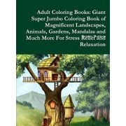 Adult Coloring Books: Giant Super Jumbo Coloring Book of Magnificent Landscapes, Animals, Gardens, Mandalas and Much More for Stress Relief/Beatrice Harrison