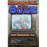 Rise and Fall of the 80s Toon Empire: A Behind the Scenes Look at When He-Man, G.I. Joe and Transformers Ruled the Airwaves, Paperback/Jason Waguespack