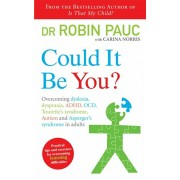 Could It Be You?. Overcoming dyslexia, dyspraxia, ADHD, OCD, Tourette's syndrome, Autism and Asperger's syndrome in adults, Paperback/Robin Pauc