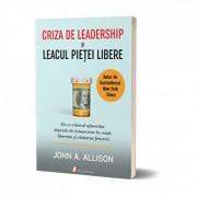 Criza de leadership si leacul pietei libere. De ce viitorul afacerilor depinde de intoarcerea la viata, libertate si cautarea fericirii/John Allison