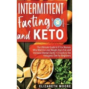 Intermittent Fasting and Keto: The Ultimate Guide to IF for Women Who Want to Lose Weight, Burn Fat, and Increase Mental Clarity + A Guide to the Ket, Hardcover/Elizabeth Moore