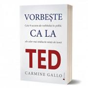 Vorbeste ca la TED. Cele 9 secrete ale vorbitului in public ale celor mai stralucite minti ale lumii/Carmine Gallo