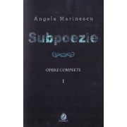 Subpoezie. Opere complete vol 1 - Angela Marinescu