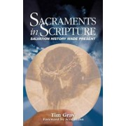 Sacraments in Scripture: Salvation History Made Present, Paperback/Tim Gray