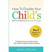 How To Double Your Child's Confidence in Just 30 Days: 25 Things Parents Can Do to Teach Your Child Unstoppable Self-Confidence, Paperback/Denny Strecker