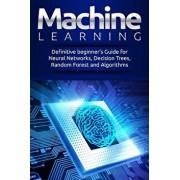 Machine Learning: Definitive Beginner's Guide for Neural Networks, Decision Trees, Random Forest and Algorithms, Paperback/Alexa Miller