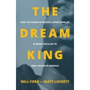The Dream King: How the Dream of Martin Luther King, Jr. Is Being Fulfilled to Heal Racism in America, Paperback/Will Ford