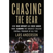 Chasing the Bear: How Bear Bryant and Nick Saban Made Alabama the Greatest College Football Program of All Time, Hardcover/Lars Anderson