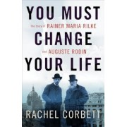 You Must Change Your Life: The Story of Rainer Maria Rilke and Auguste Rodin, Hardcover