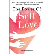 The Power Of Self-Love: How To Cut Through The Voice In Your Head And Achieve Success And Happiness, Paperback/Charlene Moore