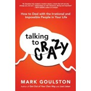 Talking to Crazy: How to Deal with the Irrational and Impossible People in Your Life, Hardcover/Mark Goulston